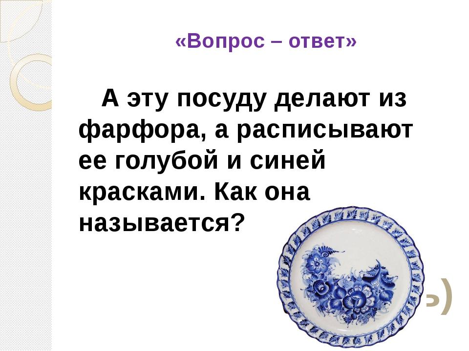 «Вопрос – ответ» А эту посуду делают из фарфора, а расписывают ее голубой и...