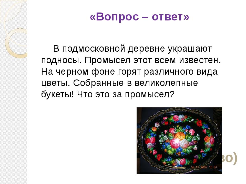 «Вопрос – ответ» В подмосковной деревне украшают подносы. Промысел этот всем...