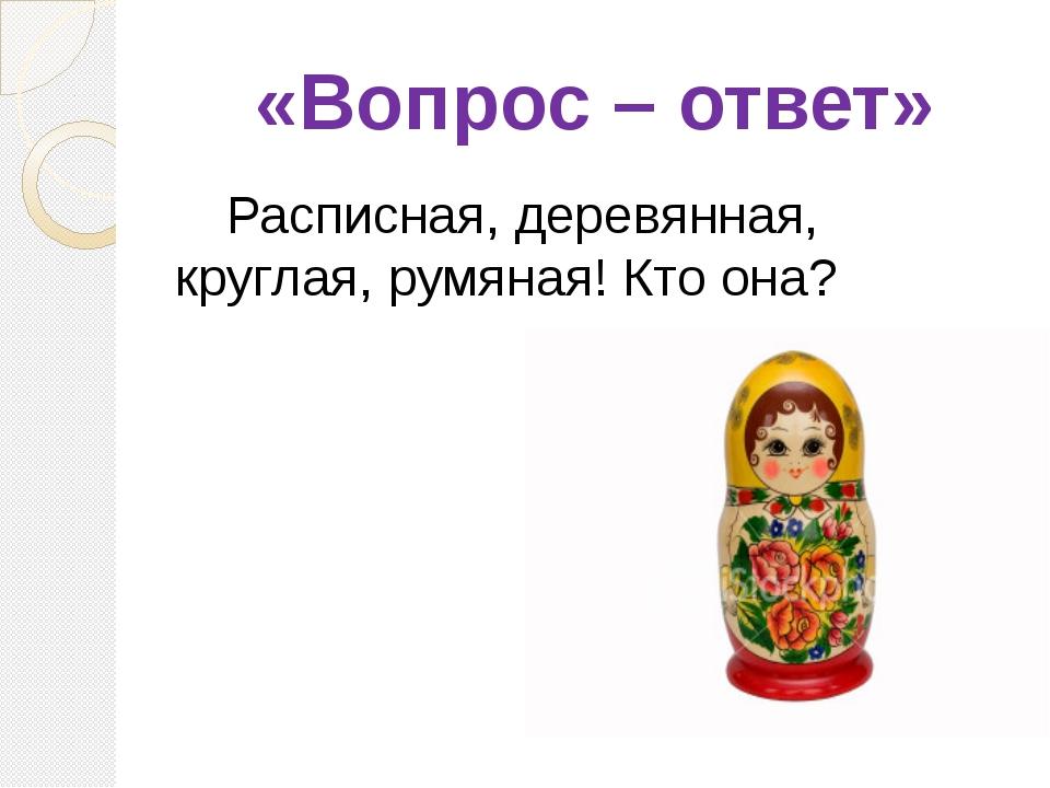 «Вопрос – ответ» Расписная, деревянная, круглая, румяная! Кто она? (Матрешка)