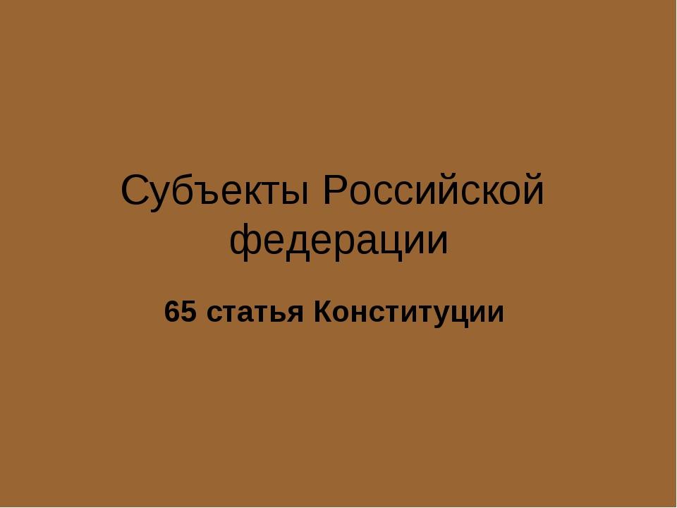 Субъекты Российской федерации 65 статья Конституции