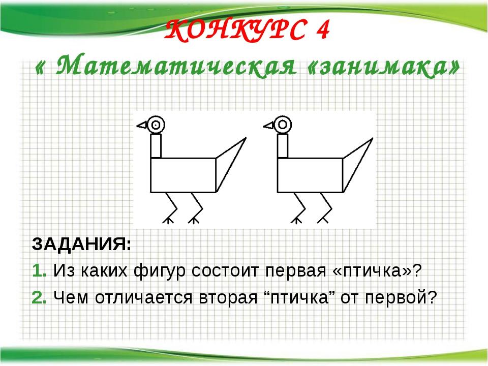 КОНКУРС 4 « Математическая «занимака» ЗАДАНИЯ: 1. Из каких фигур состоит перв...