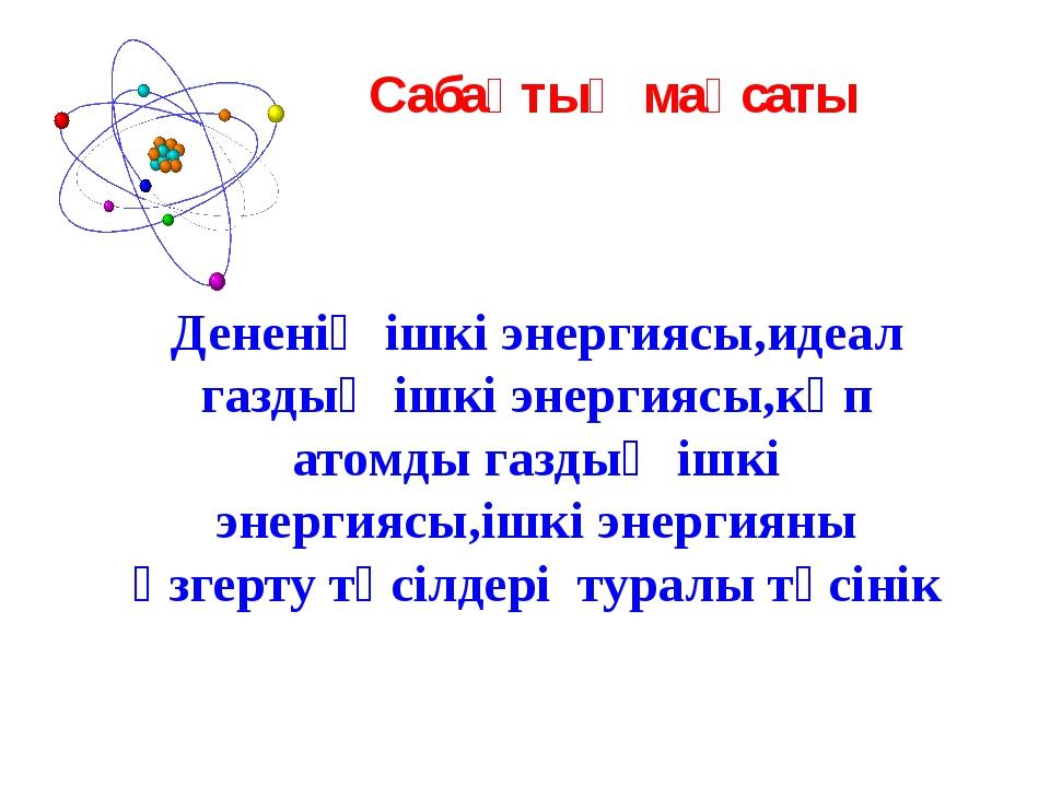 Сабақтың мақсаты Дененің ішкі энергиясы,идеал газдың ішкі энергиясы,көп атомд...