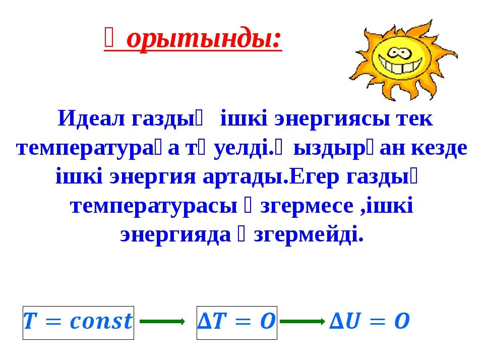 Қорытынды: Идеал газдың ішкі энергиясы тек температураға тәуелді.Қыздырған к...
