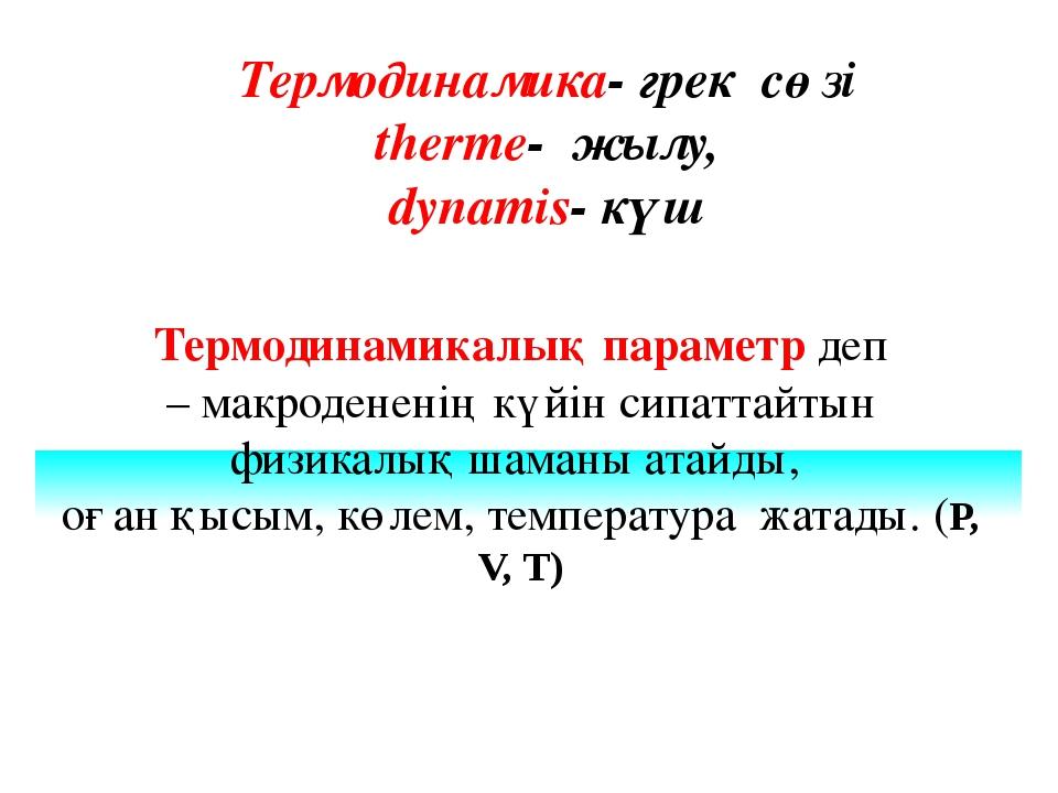Термодинамика- грек сөзі therme- жылу, dynamis- күш Термодинамикалық параметр...