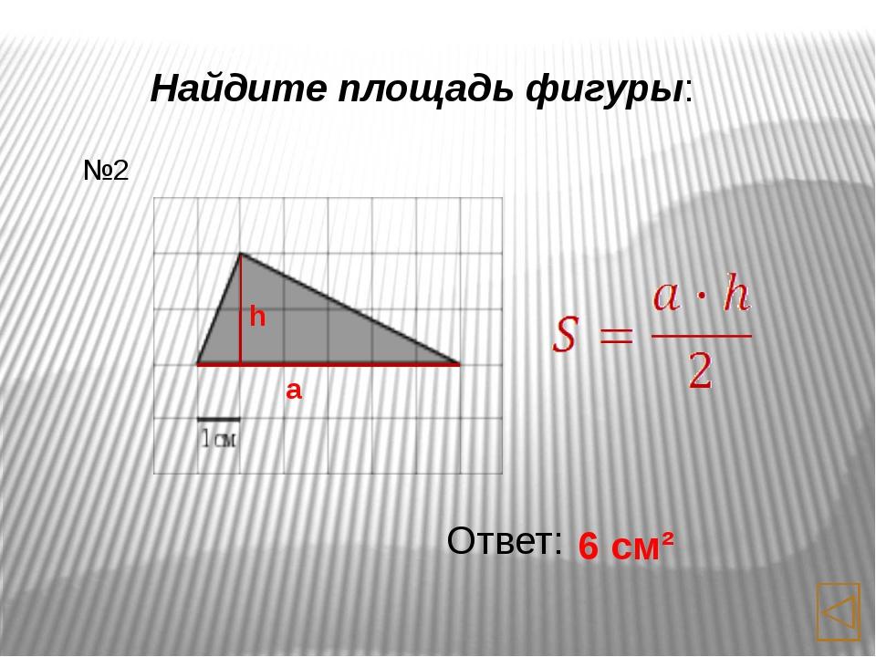 Найдите площадь фигуры: Ответ: 6 см² №4 a h