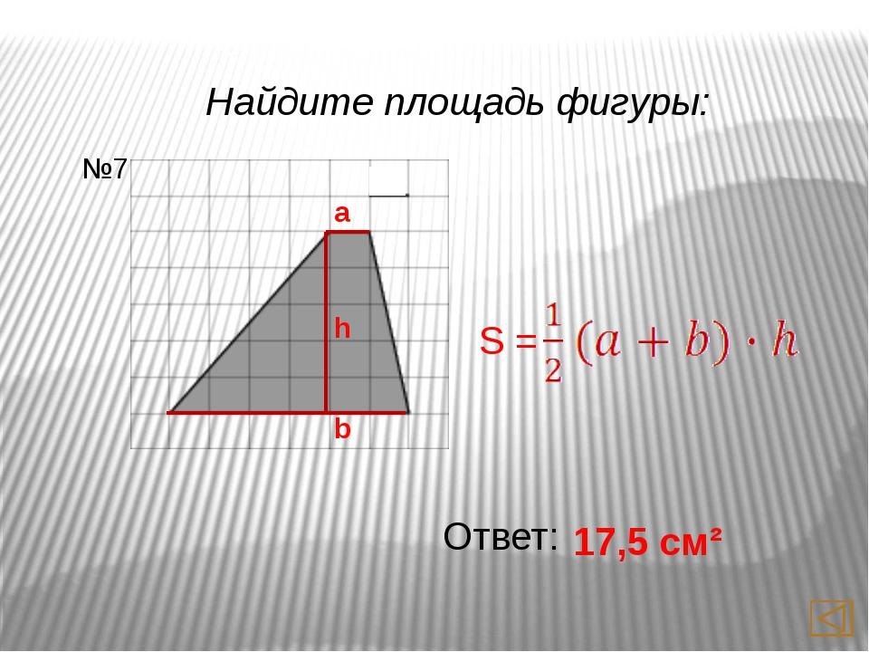 Найдите площадь фигуры: Ответ: 15 см² №9 a h b