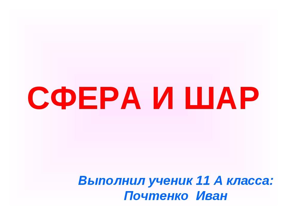 СФЕРА И ШАР Выполнил ученик 11 А класса: Почтенко Иван