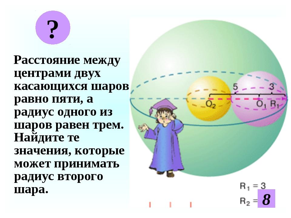 Расстояние между центрами двух касающихся шаров равно пяти, а радиус одного...