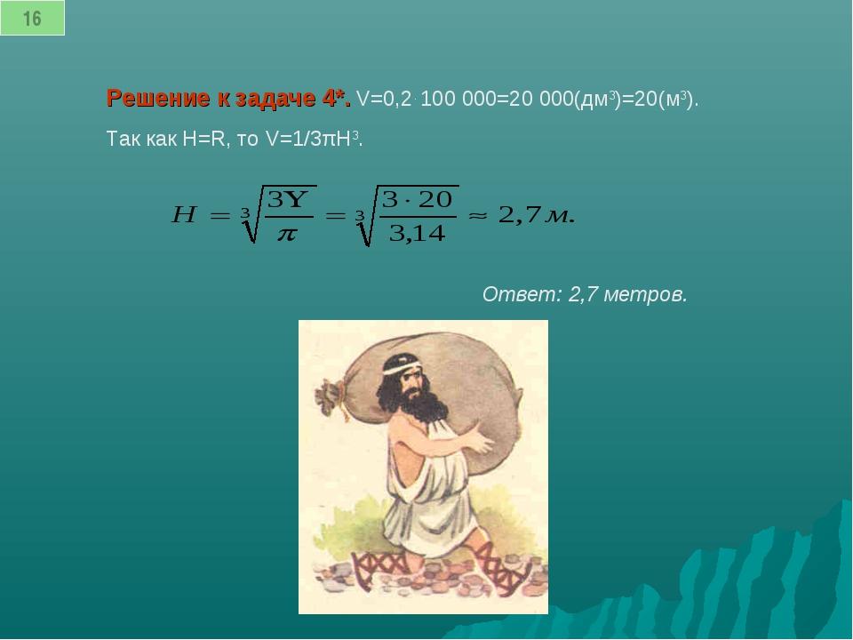 Решение к задаче 4*. V=0,2. 100 000=20 000(дм3)=20(м3). Так как H=R, то V=1/...