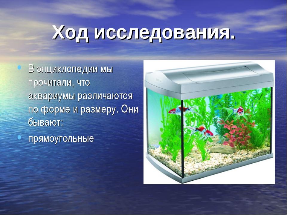 Ход исследования. В энциклопедии мы прочитали, что аквариумы различаются по ф...