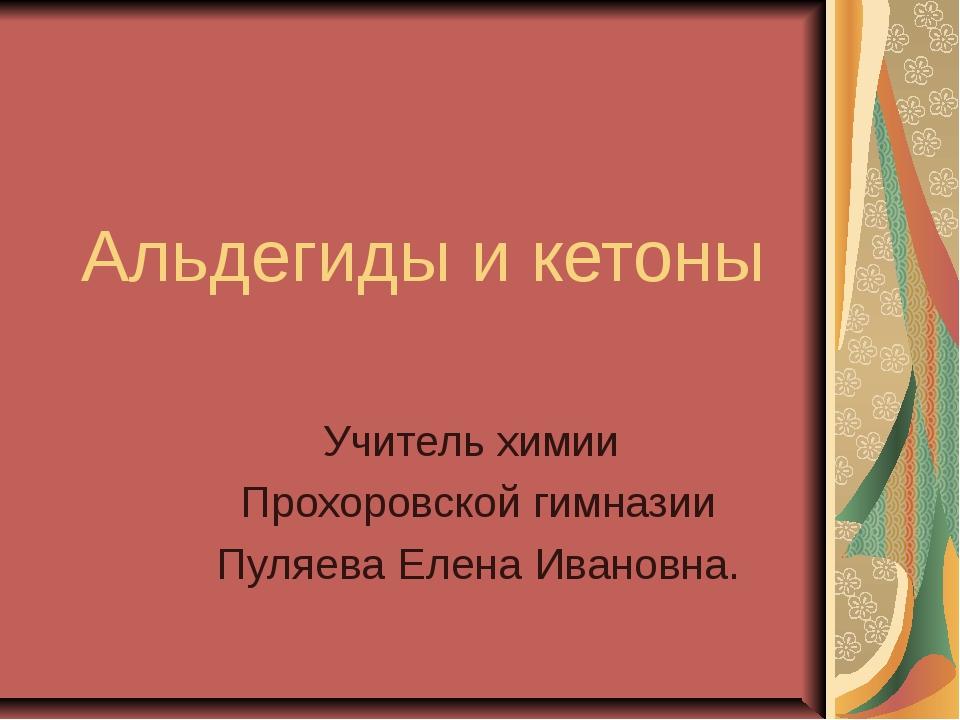 Альдегиды и кетоны Учитель химии Прохоровской гимназии Пуляева Елена Ивановна.
