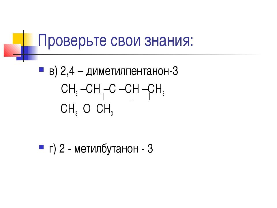 Проверьте свои знания: в) 2,4 – диметилпентанон-3 СН3 –СН –С –СН –СН3 СН3 О С...