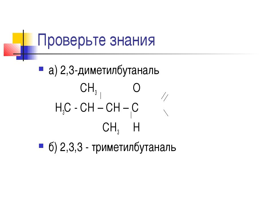 Проверьте знания а) 2,3-диметилбутаналь СН3 О Н3С - СН – СН – С СН3 Н б) 2,3,...