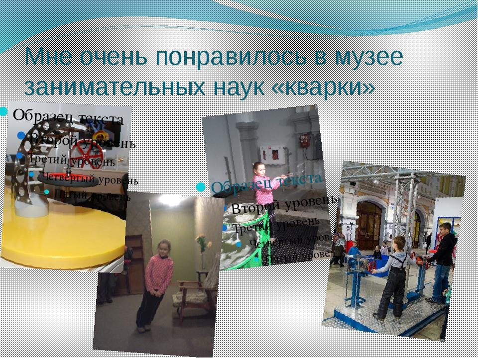 Мне очень понравилось в музее занимательных наук «кварки»