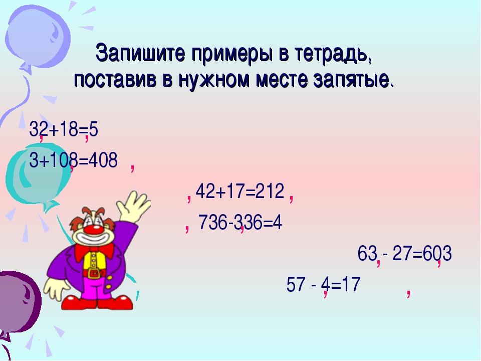 Запишите примеры в тетрадь, поставив в нужном месте запятые. 32+18=5 3+108=40...