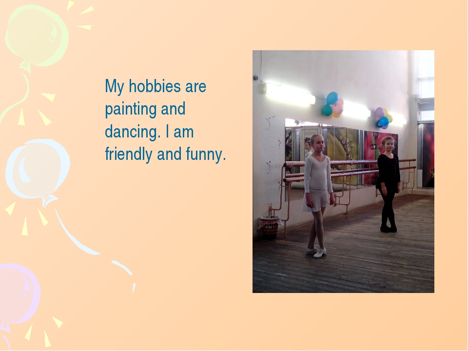 My hobbies are painting and dancing. I am friendly and funny.