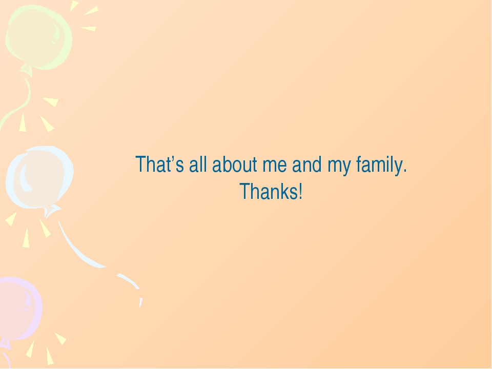 That's all about me and my family. Thanks!