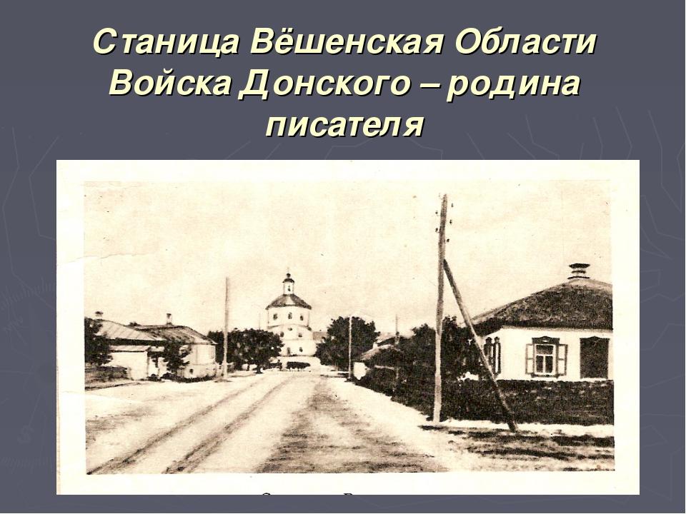 Станица Вёшенская Области Войска Донского – родина писателя
