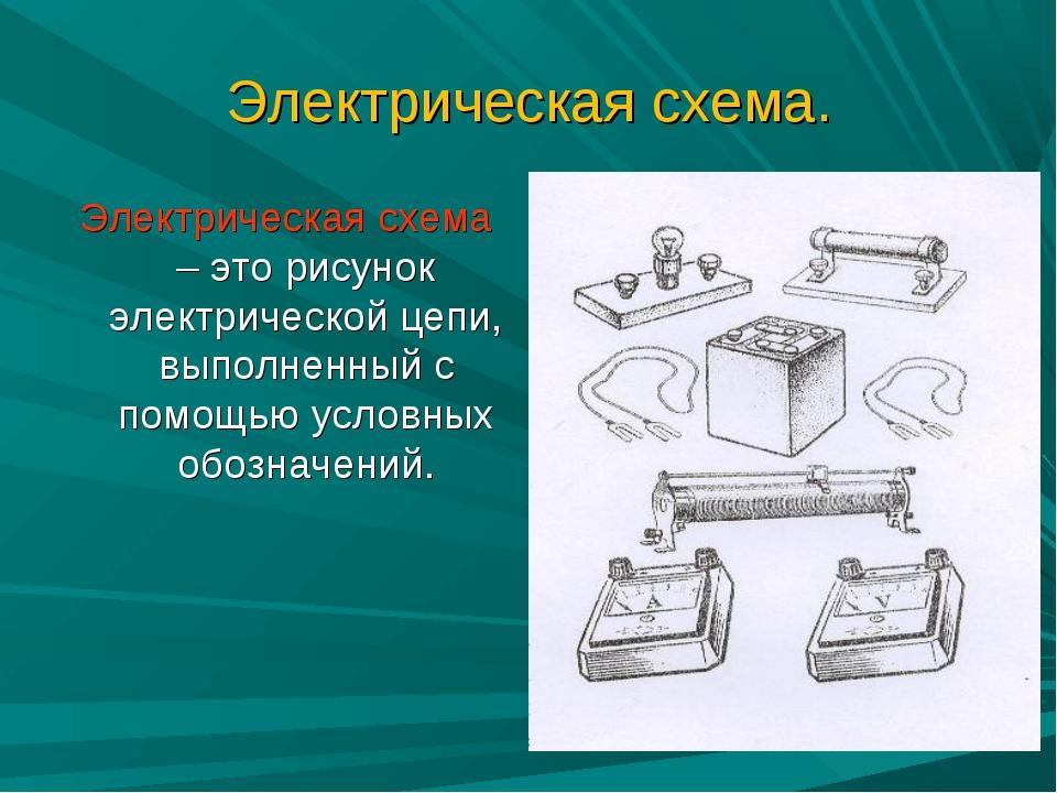 Электрическая схема. Электрическая схема – это рисунок электрической цепи, вы...