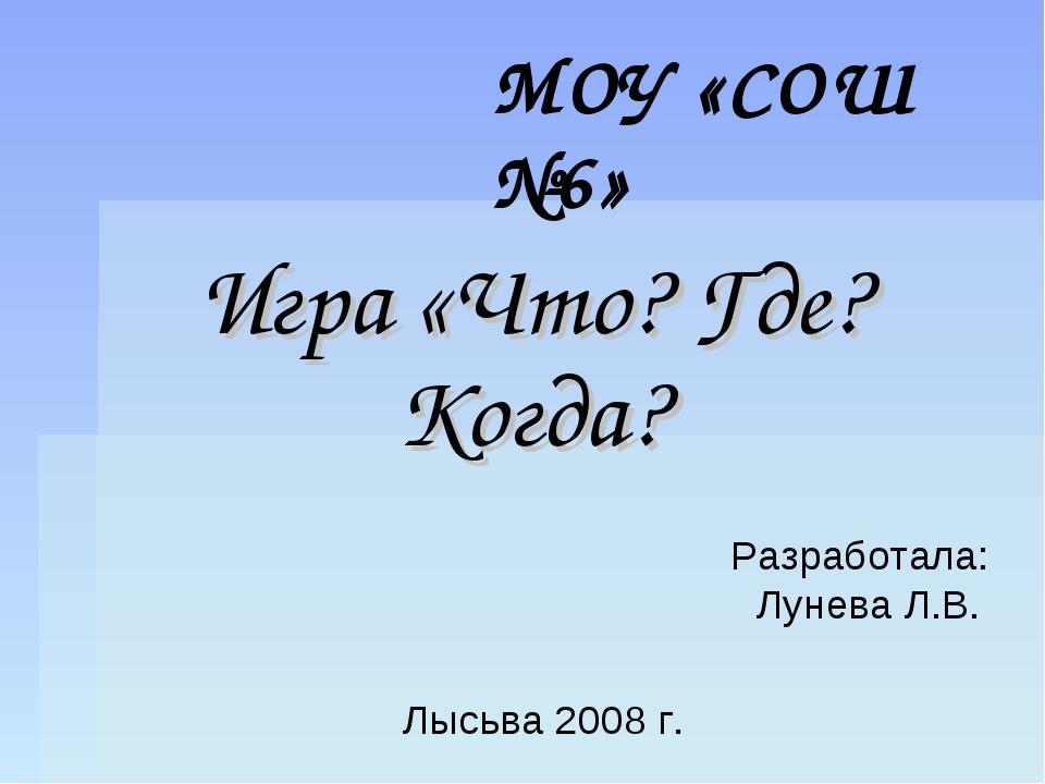 МОУ «СОШ №6» Игра «Что? Где? Когда? Лысьва 2008 г. Разработала: Лунева Л.В.