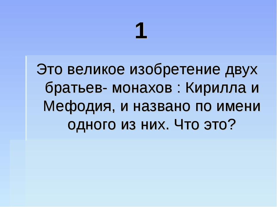 1 Это великое изобретение двух братьев- монахов : Кирилла и Мефодия, и назван...