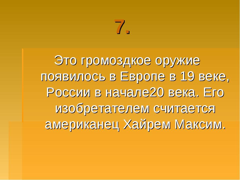 7. Это громоздкое оружие появилось в Европе в 19 веке, России в начале20 века...
