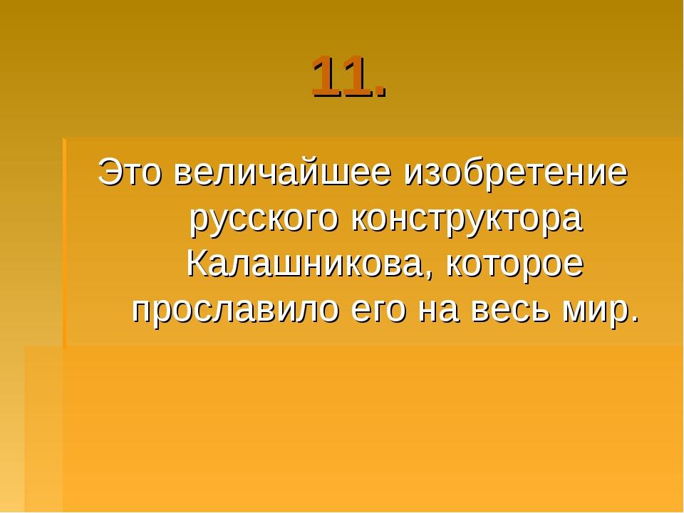 11. Это величайшее изобретение русского конструктора Калашникова, которое про...