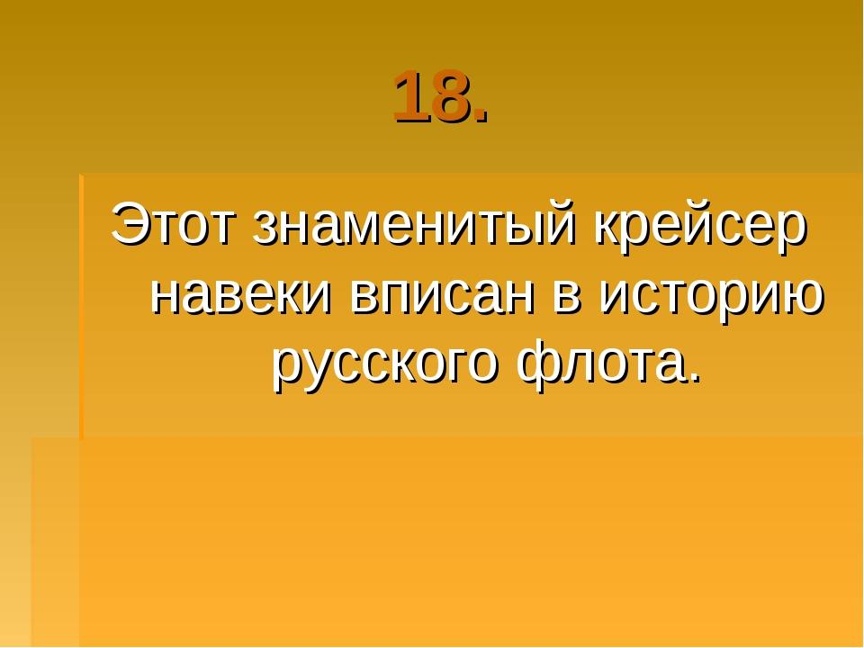 18. Этот знаменитый крейсер навеки вписан в историю русского флота.
