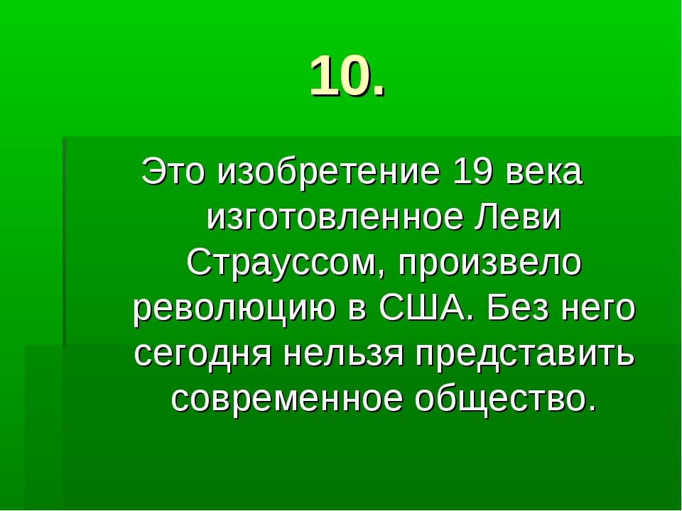 10. Это изобретение 19 века изготовленное Леви Страуссом, произвело революцию...