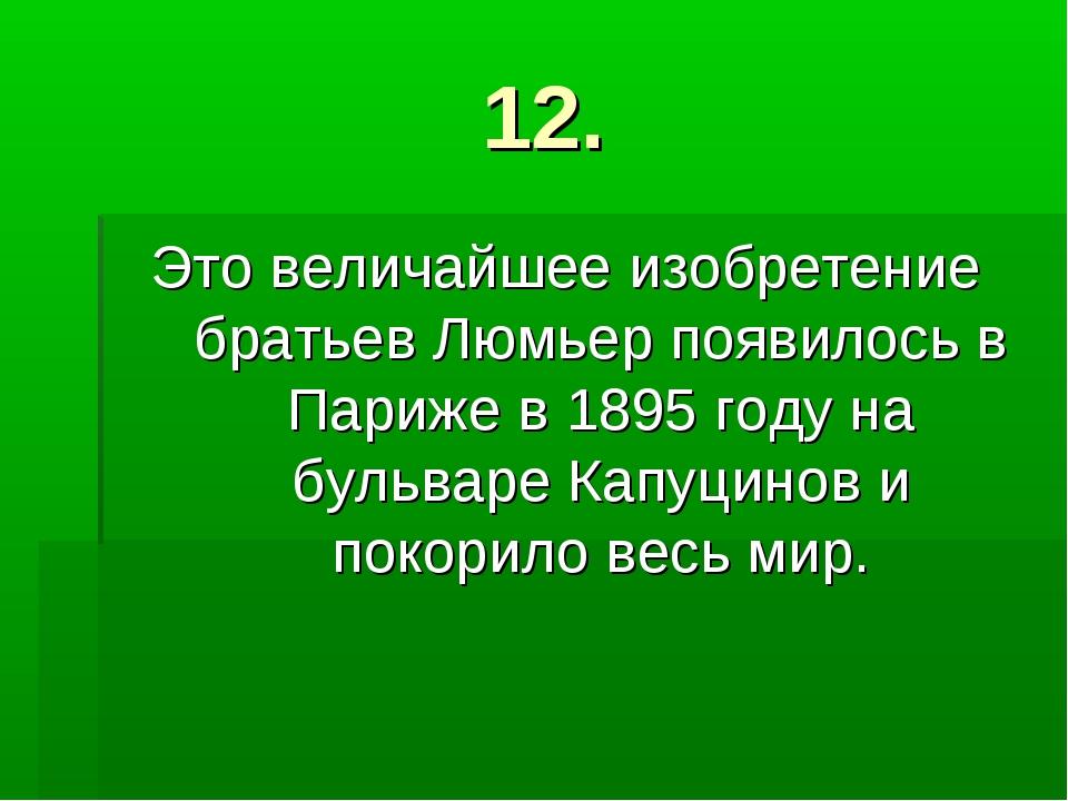 12. Это величайшее изобретение братьев Люмьер появилось в Париже в 1895 году...