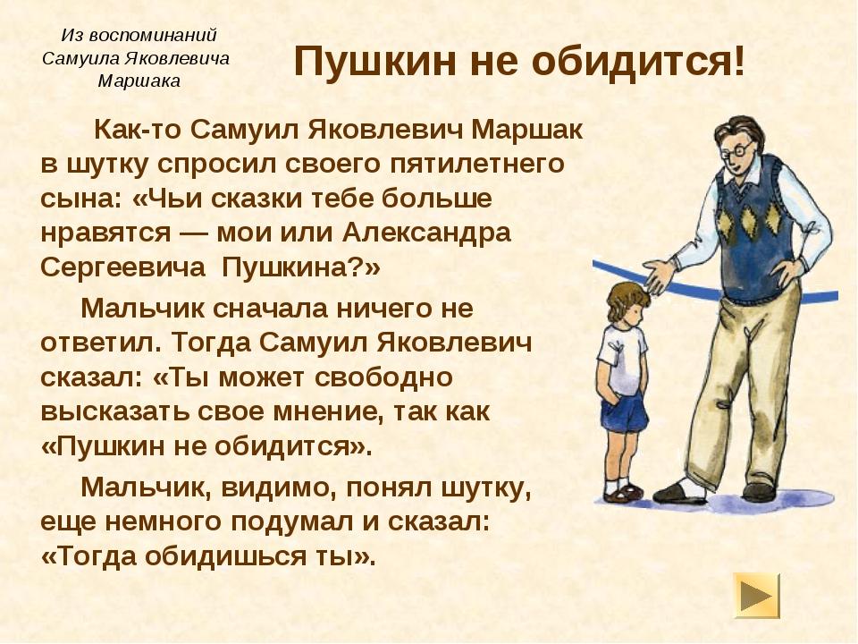 Пушкин не обидится! Как-то Самуил Яковлевич Маршак в шутку спросил своего...
