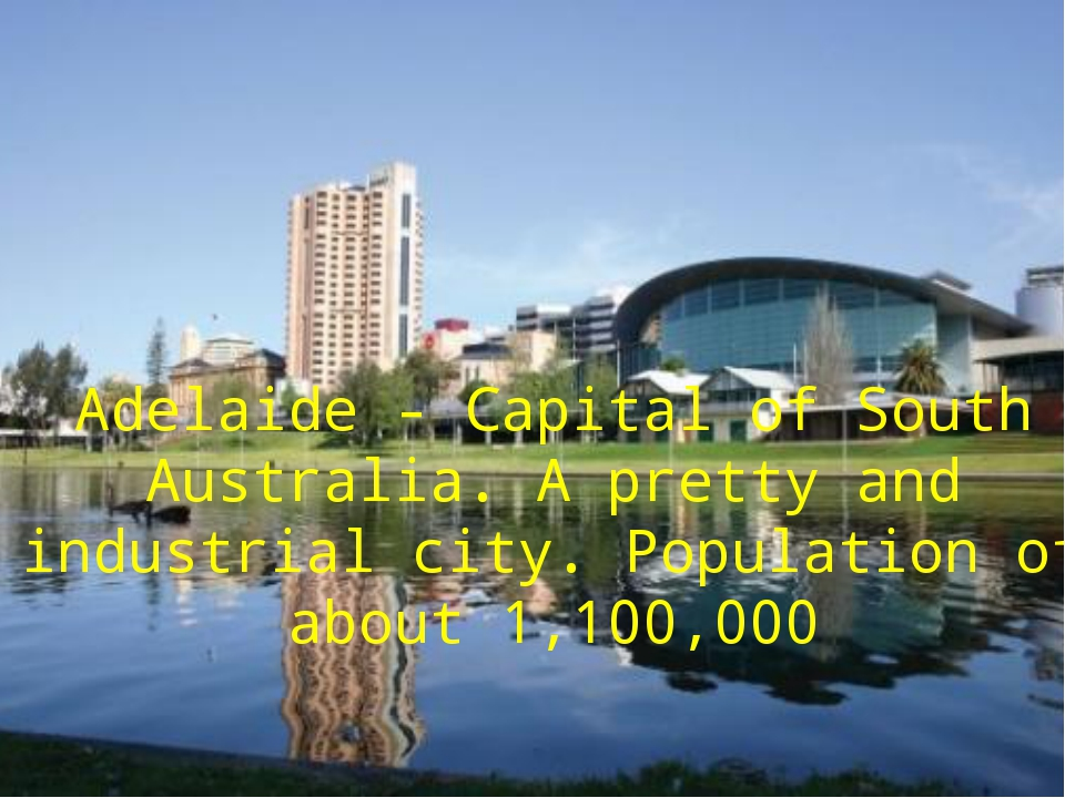 Adelaide - Capital of South Australia. А pretty and industrial city. Populati