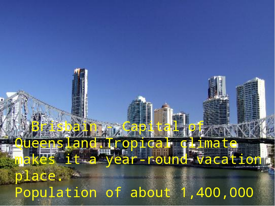 : Brisbain - Capital of Queensland.Tropical climate makes it а year-round vac