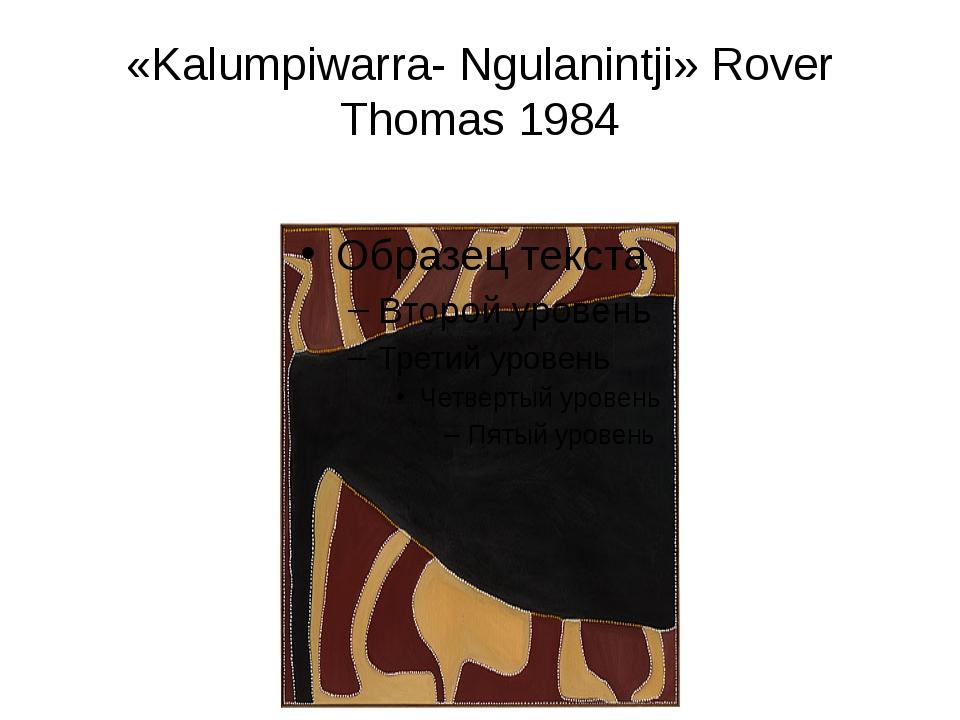 «Kalumpiwarra- Ngulanintji» Rover Thomas 1984
