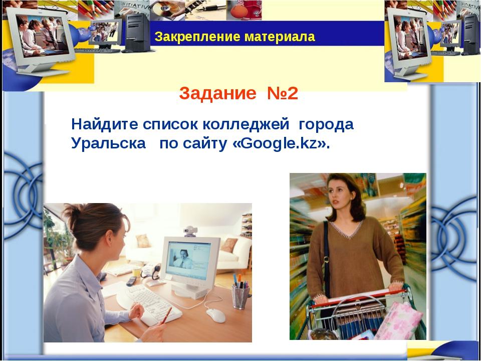 Задание №2 Найдите список колледжей города Уральска по сайту «Google.kz». Зак...