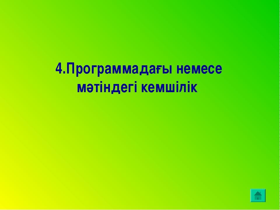 4.Программадағы немесе мәтіндегі кемшілік