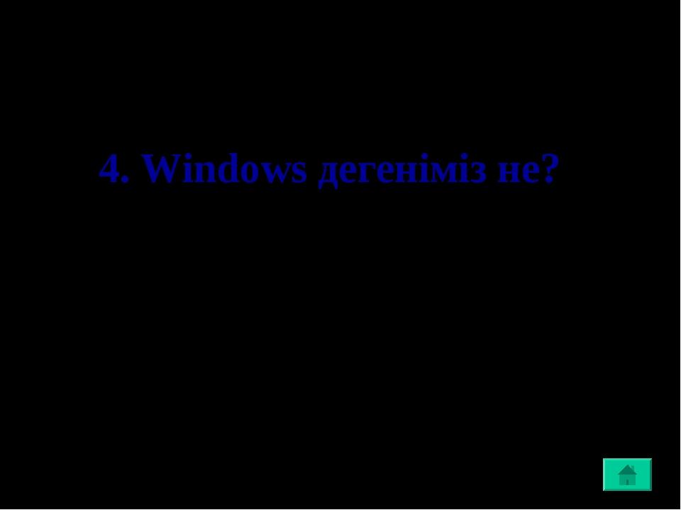 4. Windows дегеніміз не?