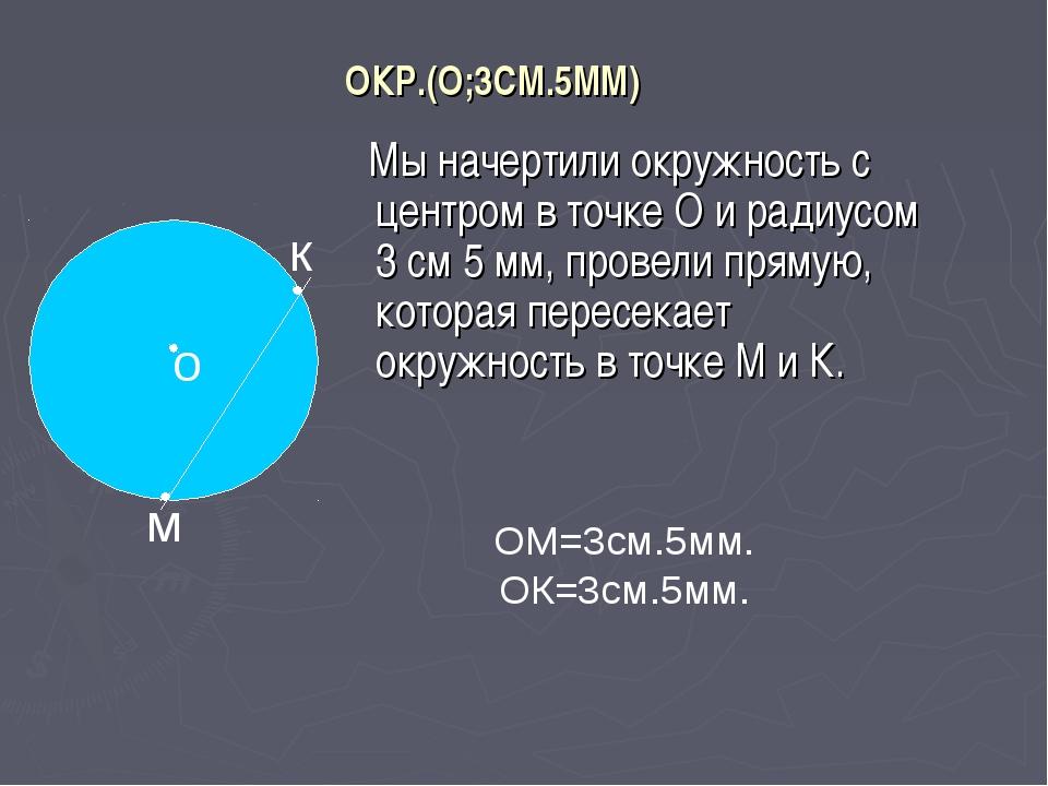 ОКР.(О;3СМ.5ММ) Мы начертили окружность с центром в точке О и радиусом 3 см 5...