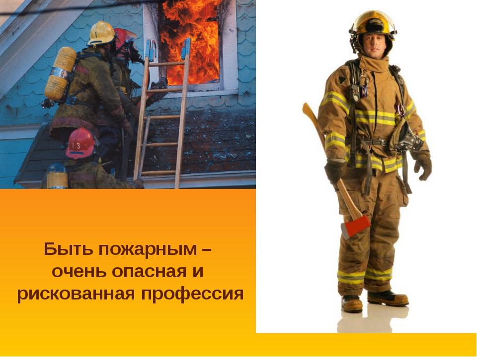 Быть пожарным – очень опасная и рискованная профессия