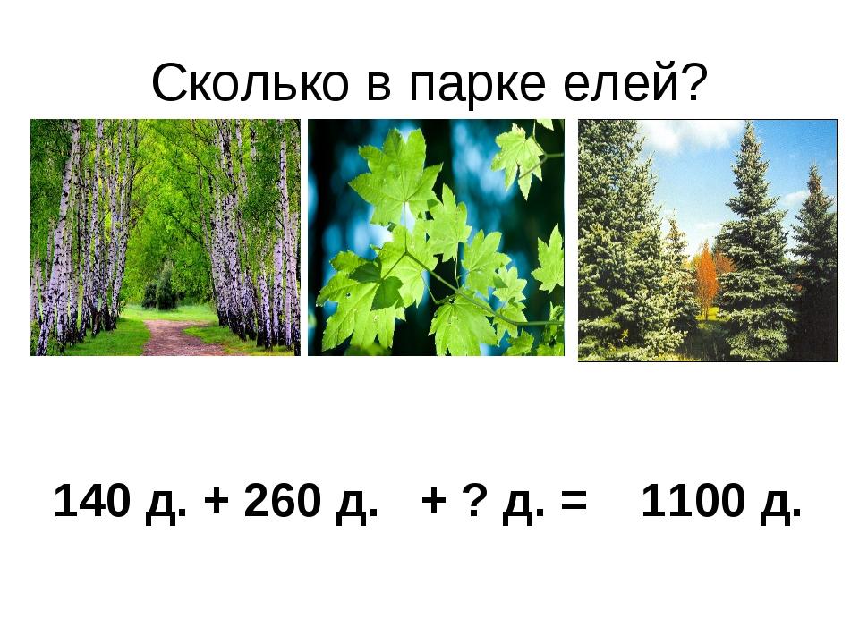 Сколько в парке елей? 140 д. + 260 д. + ? д. = 1100 д.