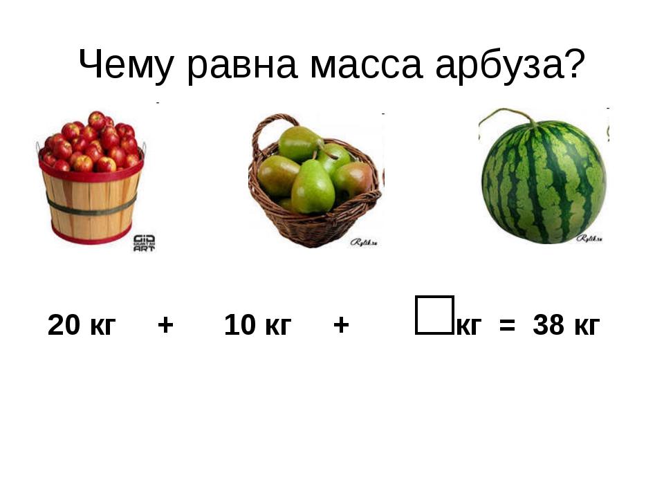 Чему равна масса арбуза? 20 кг + 10 кг + □кг = 38 кг