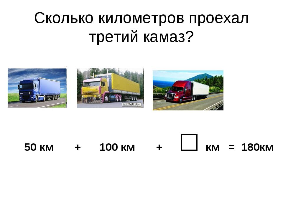 Сколько километров проехал третий камаз? 50 км + 100 км + □ км = 180км