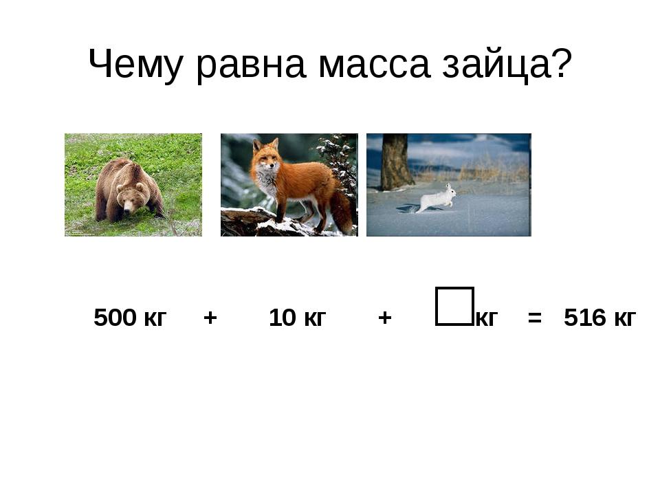 Чему равна масса зайца? 500 кг + 10 кг + □кг = 516 кг