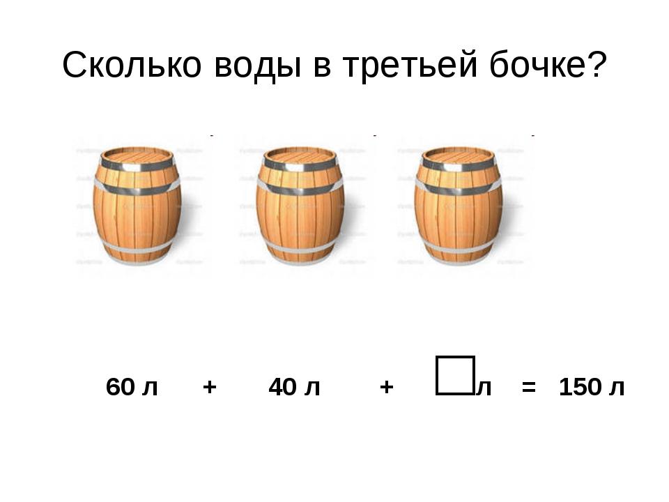 Сколько воды в третьей бочке? 60 л + 40 л + □л = 150 л