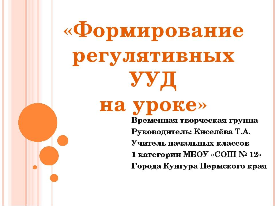 Временная творческая группа Руководитель: Киселёва Т.А. Учитель начальных кла...