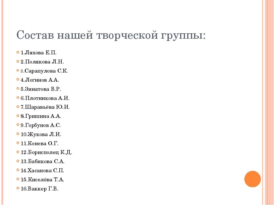 Состав нашей творческой группы: 1.Ляхова Е.П. 2.Полякова Л.Н. 3.Сарапулова С....