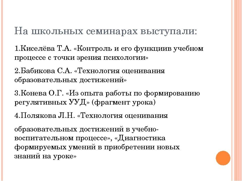 На школьных семинарах выступали: 1.Киселёва Т.А. «Контроль и его функциив уче...