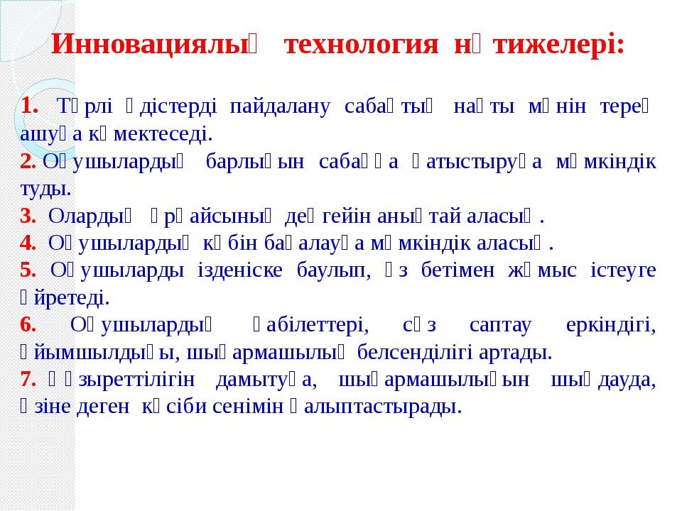 Инновациялық технология нәтижелері: 1.Түрлі әдістерді пайдалану сабақтың н...