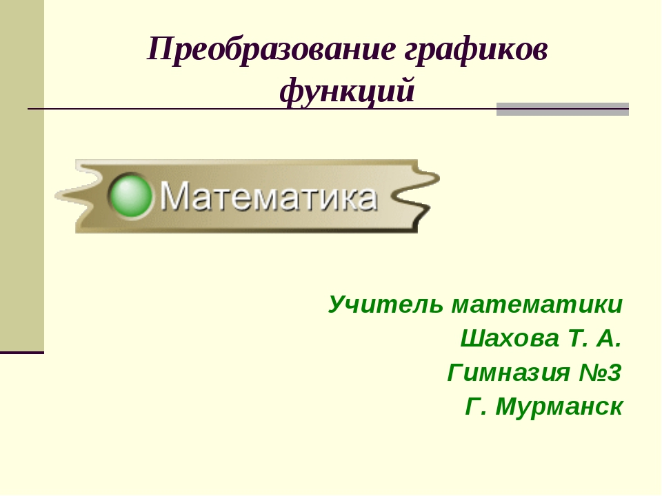 Преобразование графиков функций Учитель математики Шахова Т. А. Гимназия №3 Г...