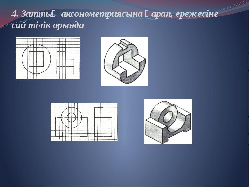4. Заттың аксонометриясына қарап, ережесіне сай тілік орында